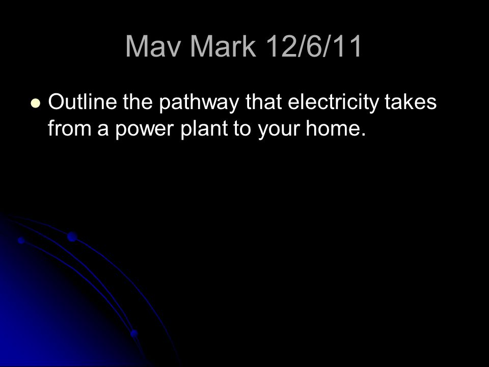 Mav Mark 12/6/11 Outline the pathway that electricity takes from a power plant to your home.