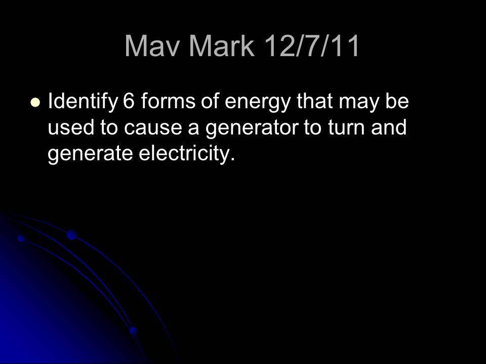 Mav Mark 12/7/11 Identify 6 forms of energy that may be used to cause a generator to turn and generate electricity.