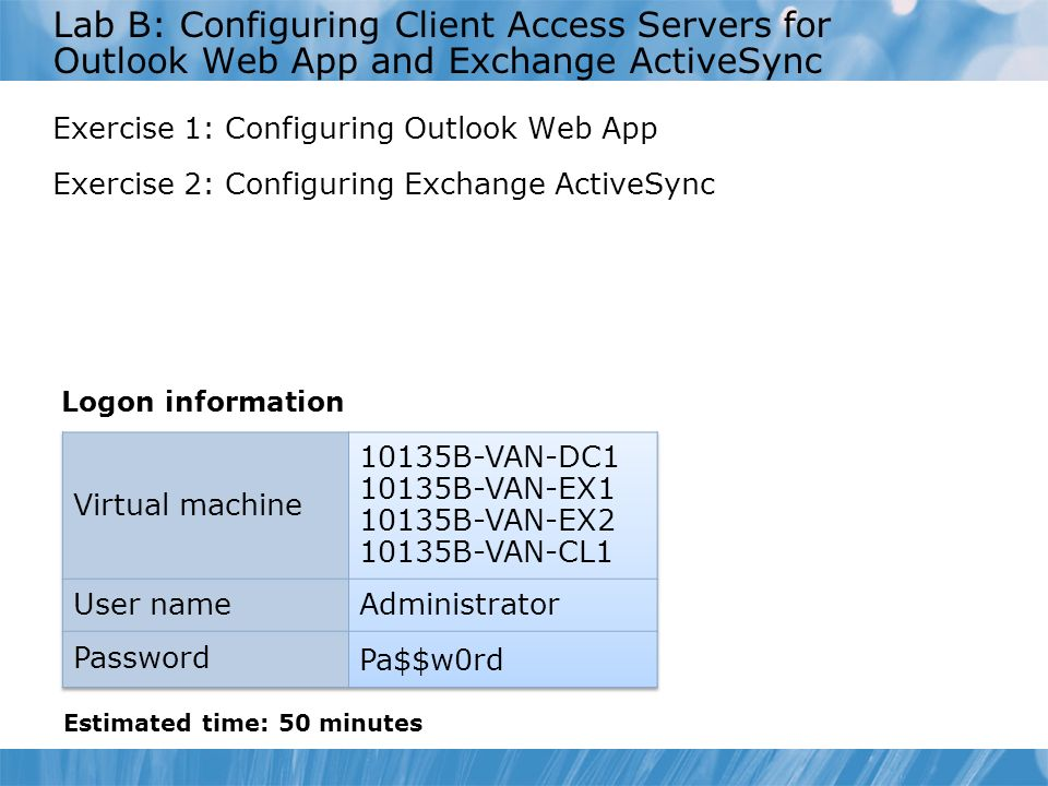 Course 10135B Lab B: Configuring Client Access Servers for Outlook Web App and Exchange ActiveSync.
