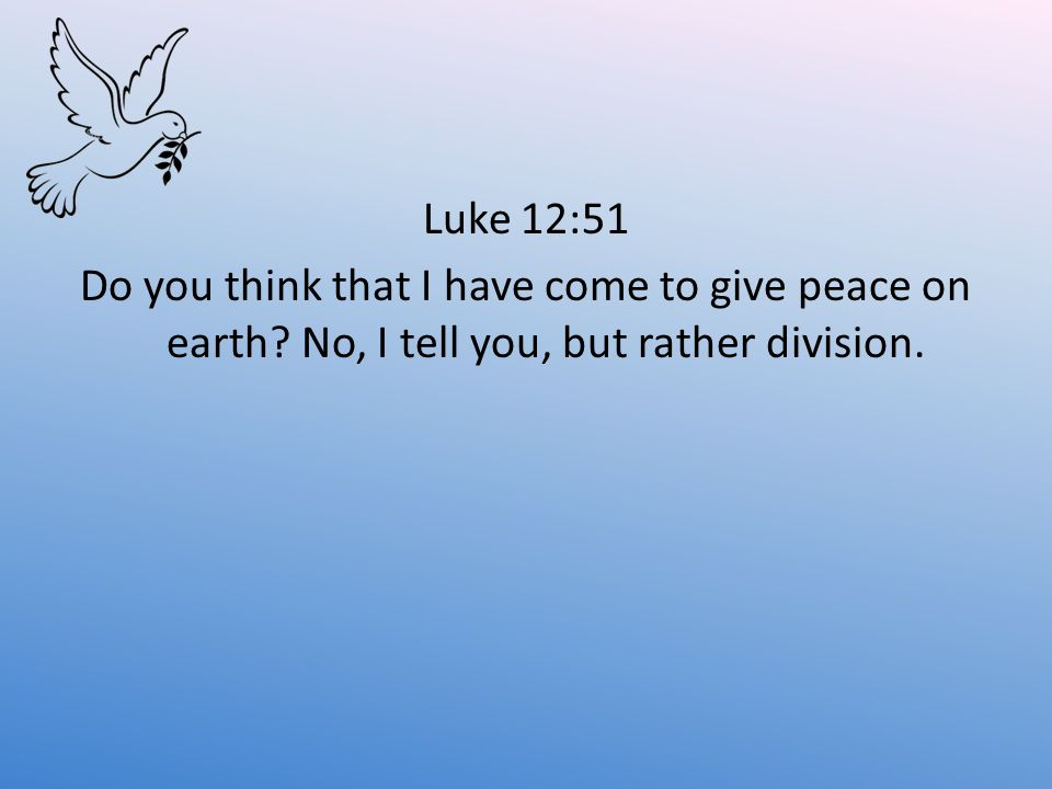 Luke 12:51 Do you think that I have come to give peace on earth.