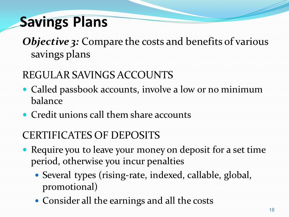 Savings Plans Objective 3: Compare the costs and benefits of various savings plans. REGULAR SAVINGS ACCOUNTS.