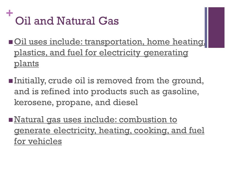 Oil and Natural Gas Oil uses include: transportation, home heating, plastics, and fuel for electricity generating plants.