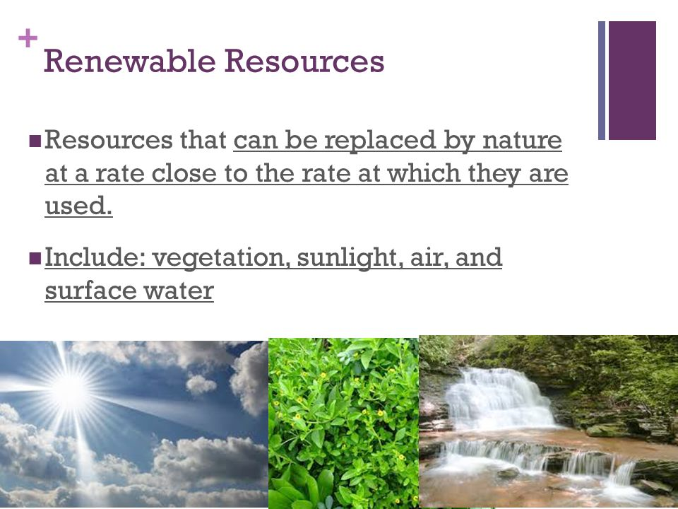 Renewable Resources Resources that can be replaced by nature at a rate close to the rate at which they are used.
