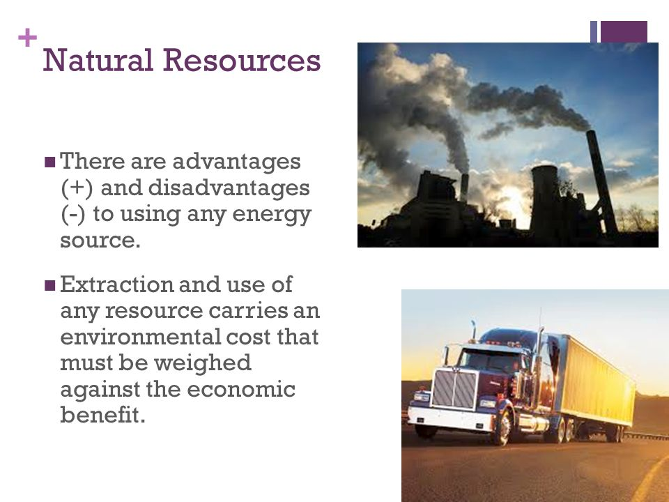 Natural Resources There are advantages (+) and disadvantages (-) to using any energy source.