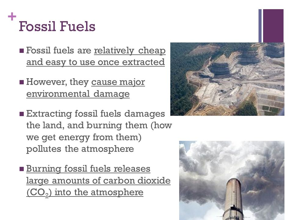 Fossil Fuels Fossil fuels are relatively cheap and easy to use once extracted. However, they cause major environmental damage.