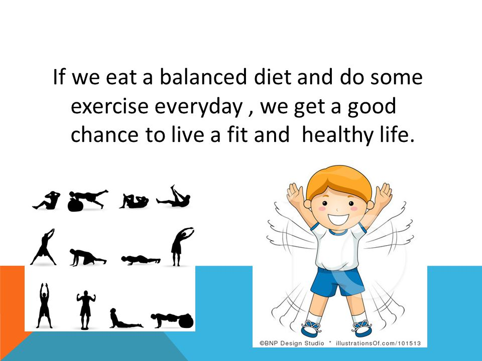 If we eat a balanced diet and do some exercise everyday , we get a good chance to live a fit and healthy life.