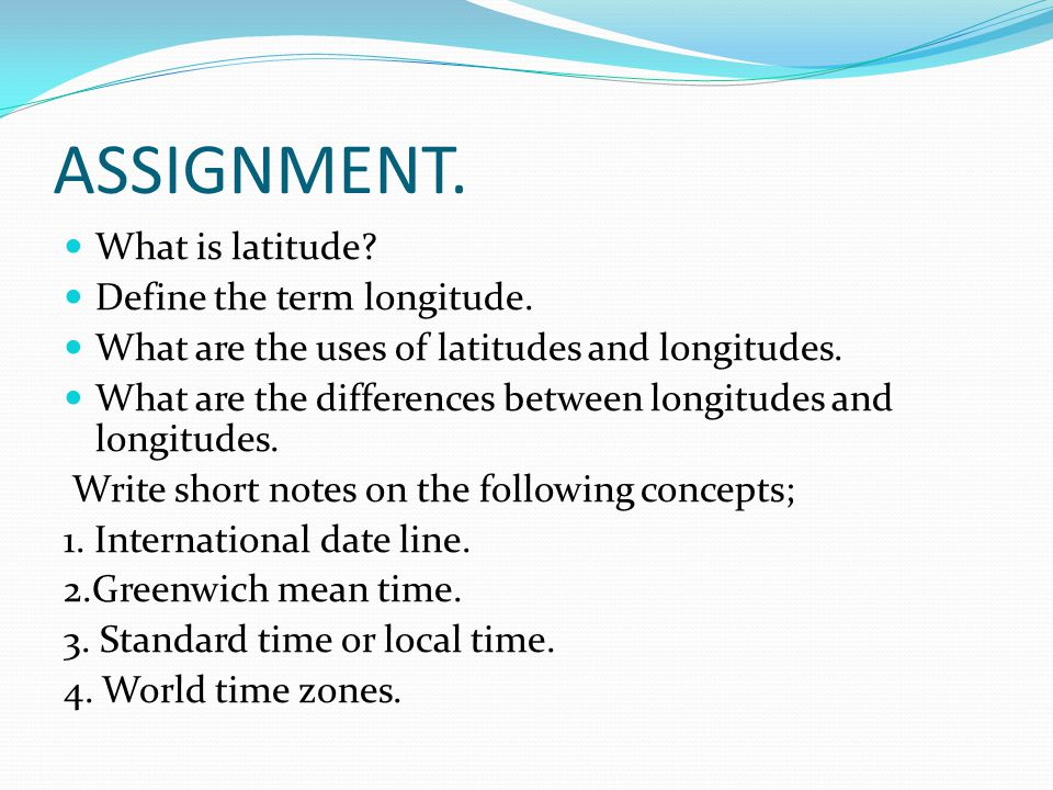 ASSIGNMENT. What is latitude Define the term longitude.