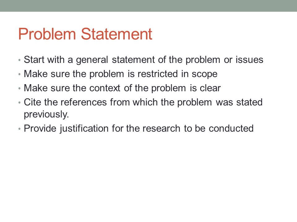 Problem Statement Start with a general statement of the problem or issues. Make sure the problem is restricted in scope.