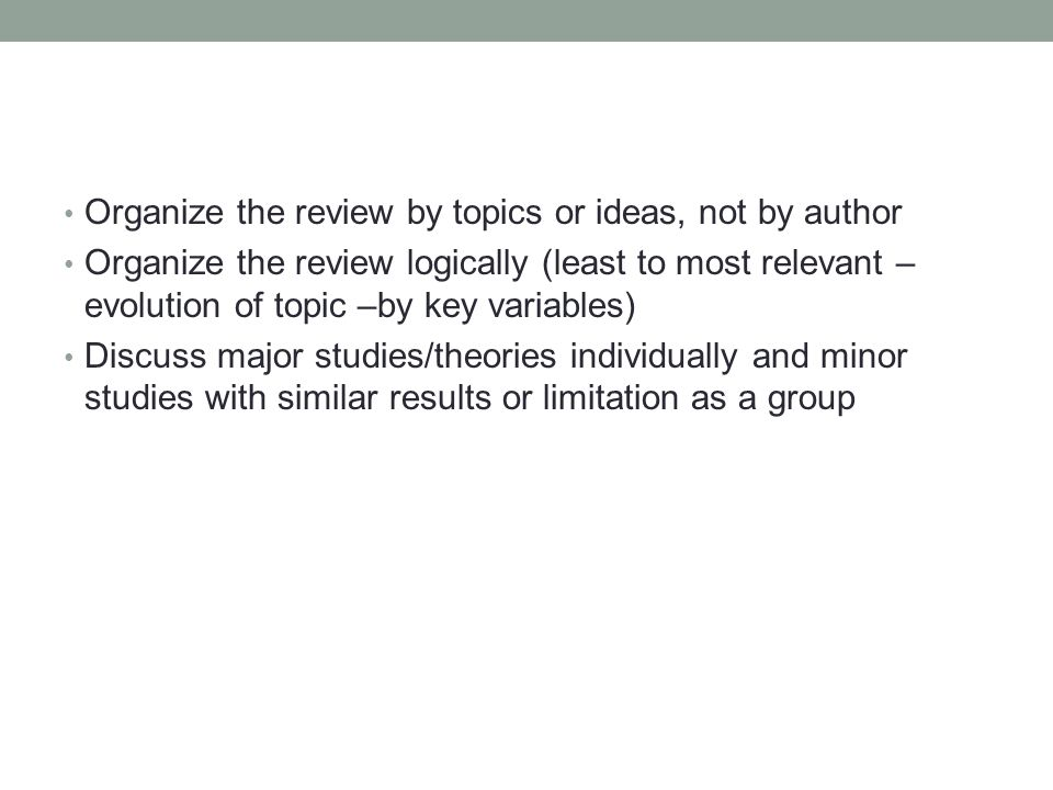 Organize the review by topics or ideas, not by author