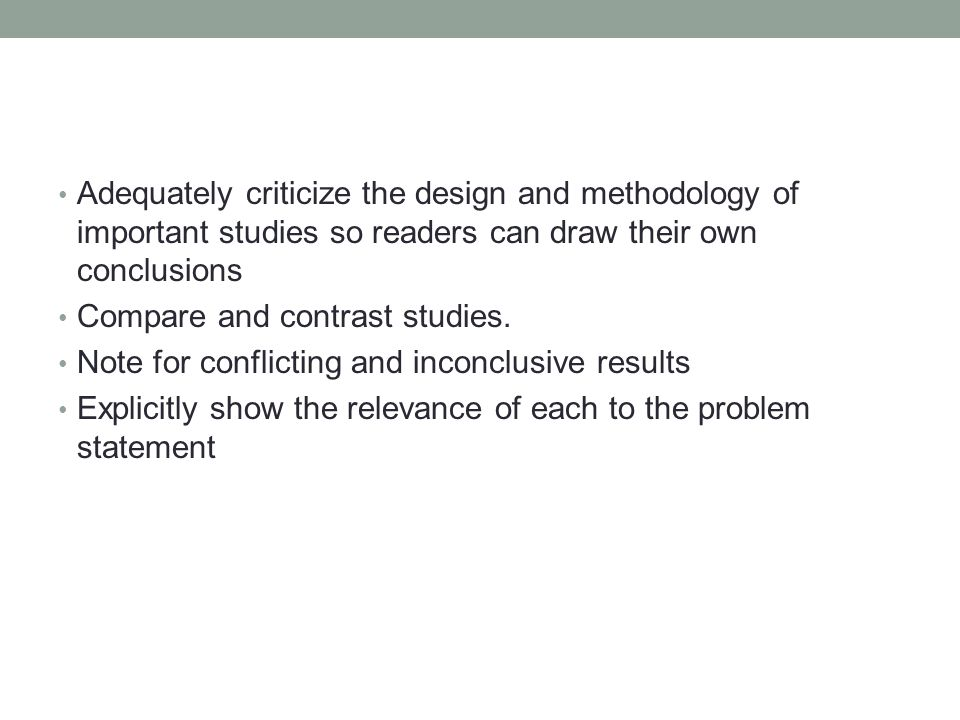 Adequately criticize the design and methodology of important studies so readers can draw their own conclusions