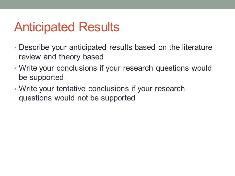 Anticipated Results Describe your anticipated results based on the literature review and theory based.