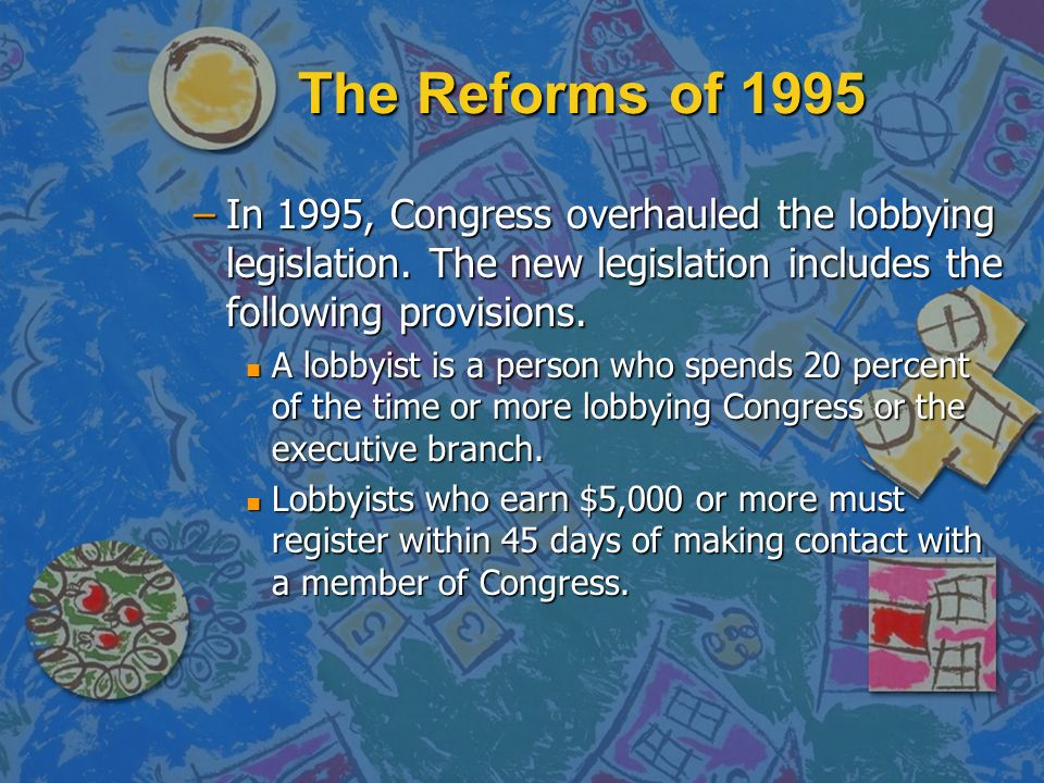The Reforms of 1995 In 1995, Congress overhauled the lobbying legislation. The new legislation includes the following provisions.