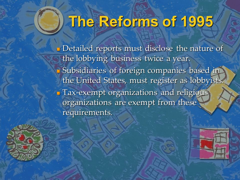 The Reforms of 1995 Detailed reports must disclose the nature of the lobbying business twice a year.