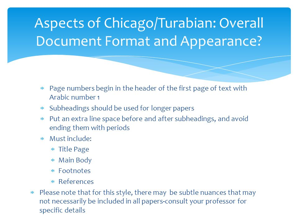 turabian format example The turabian manual (pages 10 and 11: section 134, 136, 137, and 138) gives instructions for how to format the titles of both chapters and subsections since your paper will probably be short enough to not have chapters, however, you'll want to format the titles of your biggest sections in the same way chapters are formatted.