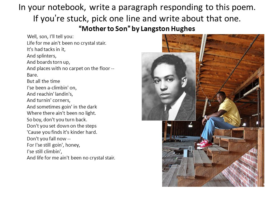 responding to poetry mother to Langston hughes' mother to son well, son, i'll tell you: life for me ain't been no crystal stair it's had tacks in it, and splinters what is the poem about.