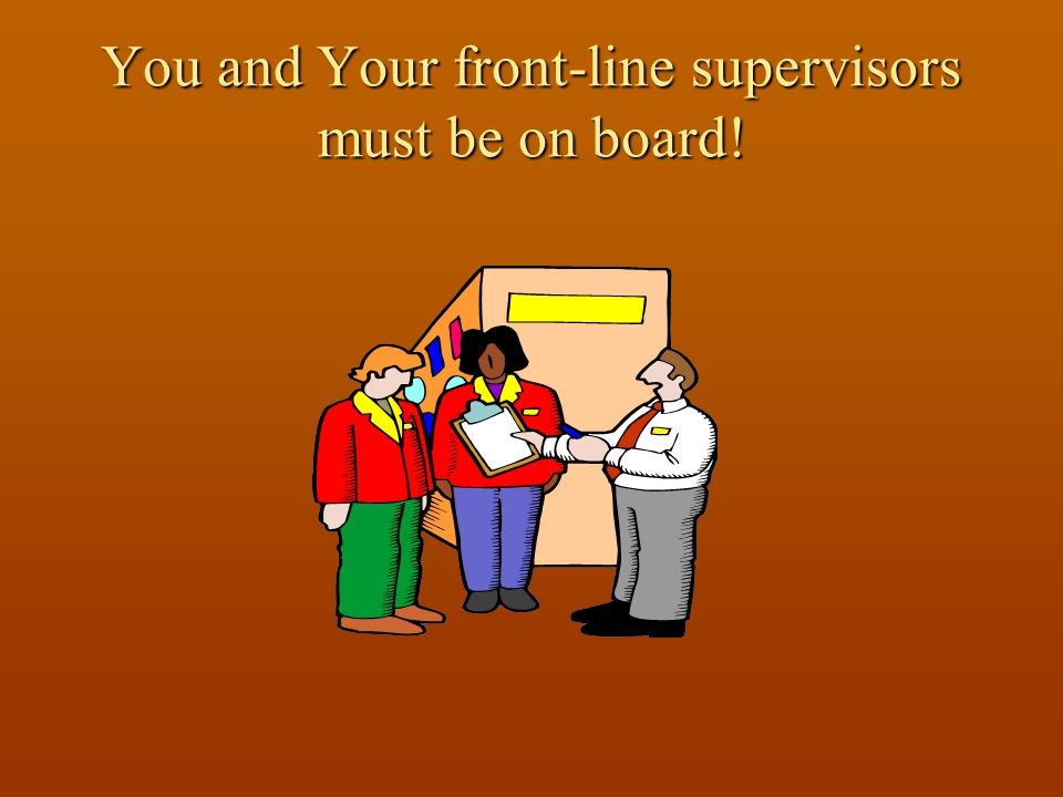 You and Your front-line supervisors must be on board!