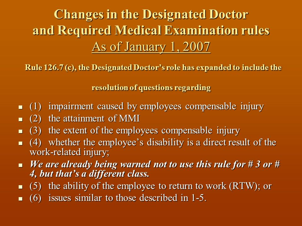 Changes in the Designated Doctor and Required Medical Examination rules As of January 1, 2007 Rule 126.7 (c), the Designated Doctor's role has expanded to include the resolution of questions regarding