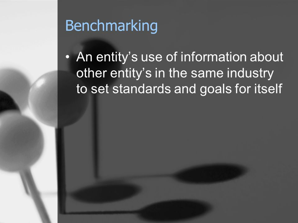 Benchmarking An entity's use of information about other entity's in the same industry to set standards and goals for itself.