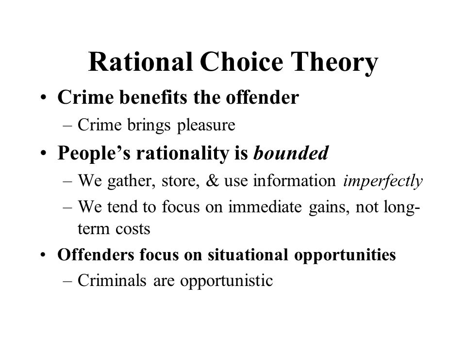 rational choice theory rational choice approach crime caus In criminology, rational choice theory adopts a utilitarian belief that man is a reasoning actor who weighs means and ends, costs and benefits, and makes a rational choice this method was designed by cornish and clarke to assist in thinking about situational crime prevention it is assumed that crime is purposive behavior.