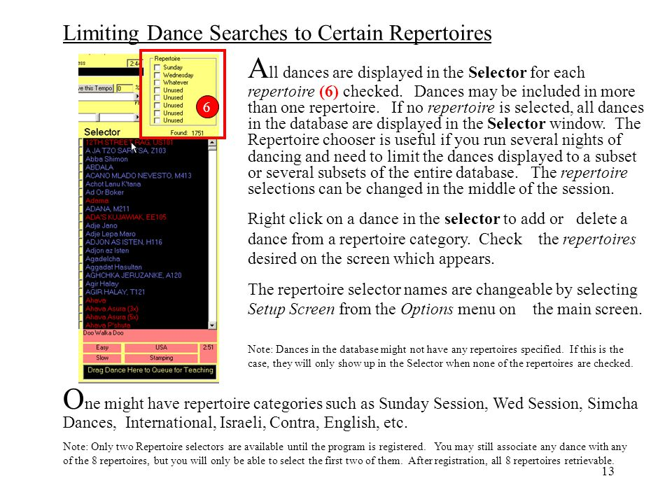 All dances are displayed in the Selector for each repertoire (6) checked. Dances may be included in more than one repertoire. If no repertoire is selected, all dances in the database are displayed in the Selector window. The Repertoire chooser is useful if you run several nights of dancing and need to limit the dances displayed to a subset or several subsets of the entire database. The repertoire selections can be changed in the middle of the session.