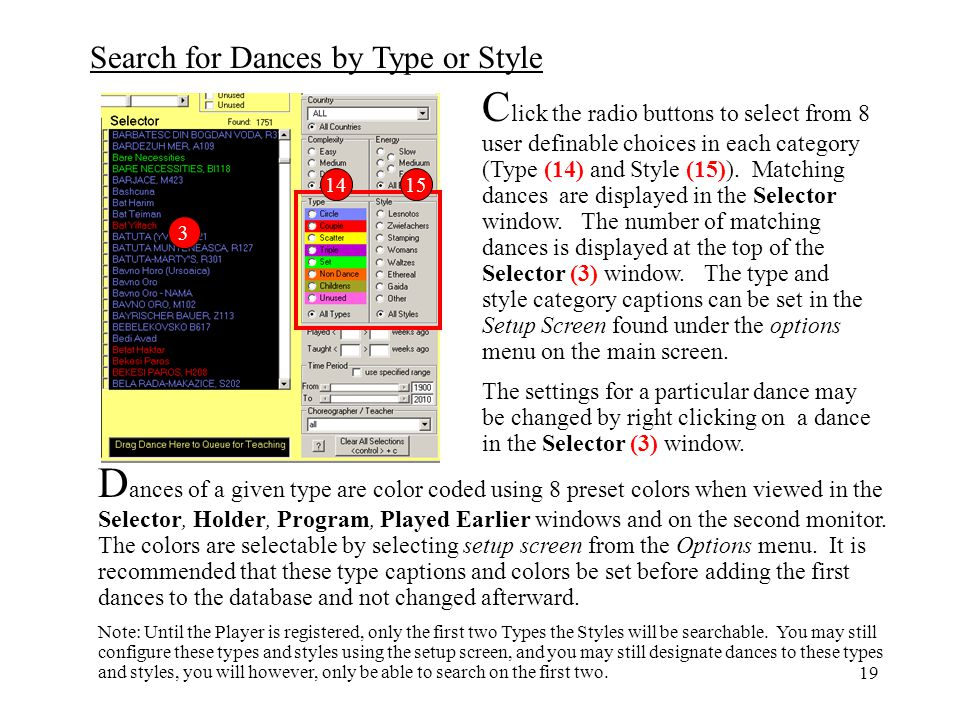 Click the radio buttons to select from 8 user definable choices in each category (Type (14) and Style (15)). Matching dances are displayed in the Selector window. The number of matching dances is displayed at the top of the Selector (3) window. The type and style category captions can be set in the Setup Screen found under the options menu on the main screen.