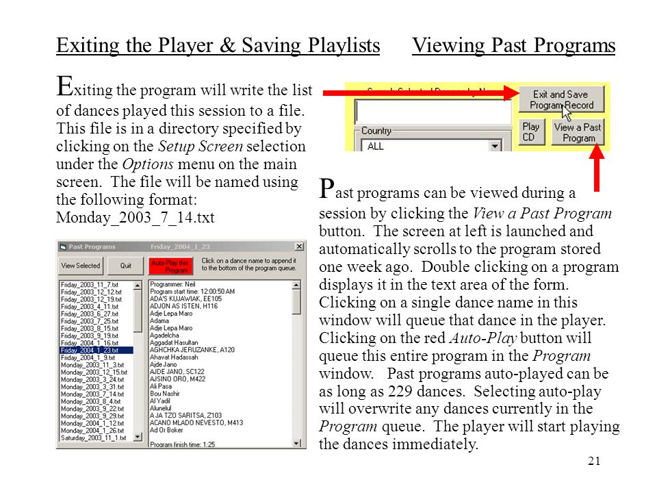 Exiting the program will write the list of dances played this session to a file. This file is in a directory specified by clicking on the Setup Screen selection under the Options menu on the main screen. The file will be named using the following format: Monday_2003_7_14.txt