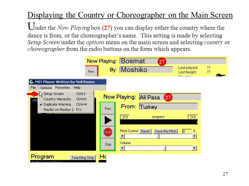 Under the Now Playing box (27) you can display either the country where the dance is from, or the choreographer's name. This setting is made by selecting Setup Screen under the options menu on the main screen and selecting country or choreographer from the radio buttons on the form which appears.