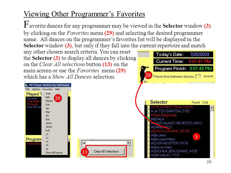Favorite dances for any programmer may be viewed in the Selector window (3) by clicking on the Favorites menu (29) and selecting the desired programmer name. All dances on the programmer's favorites list will be displayed in the Selector window (3), but only if they fall into the current repertoire and match any other chosen search criteria. You can reset the Selector (3) to display all dances by clicking on the Clear All selections button (13) on the main screen or use the Favorites menu (29) which has a Show All Dances selection.
