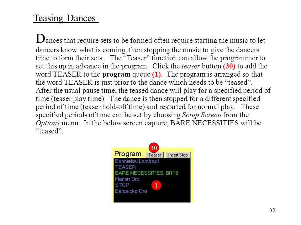 Dances that require sets to be formed often require starting the music to let dancers know what is coming, then stopping the music to give the dancers time to form their sets. The Teaser function can allow the programmer to set this up in advance in the program. Click the teaser button (30) to add the word TEASER to the program queue (1). The program is arranged so that the word TEASER is just prior to the dance which needs to be teased . After the usual pause time, the teased dance will play for a specified period of time (teaser play time). The dance is then stopped for a different specified period of time (teaser hold-off time) and restarted for normal play. These specified periods of time can be set by choosing Setup Screen from the Options menu. In the below screen capture, BARE NECESSITIES will be teased .