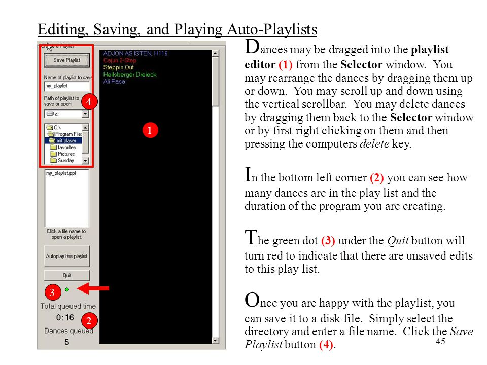 Dances may be dragged into the playlist editor (1) from the Selector window. You may rearrange the dances by dragging them up or down. You may scroll up and down using the vertical scrollbar. You may delete dances by dragging them back to the Selector window or by first right clicking on them and then pressing the computers delete key.
