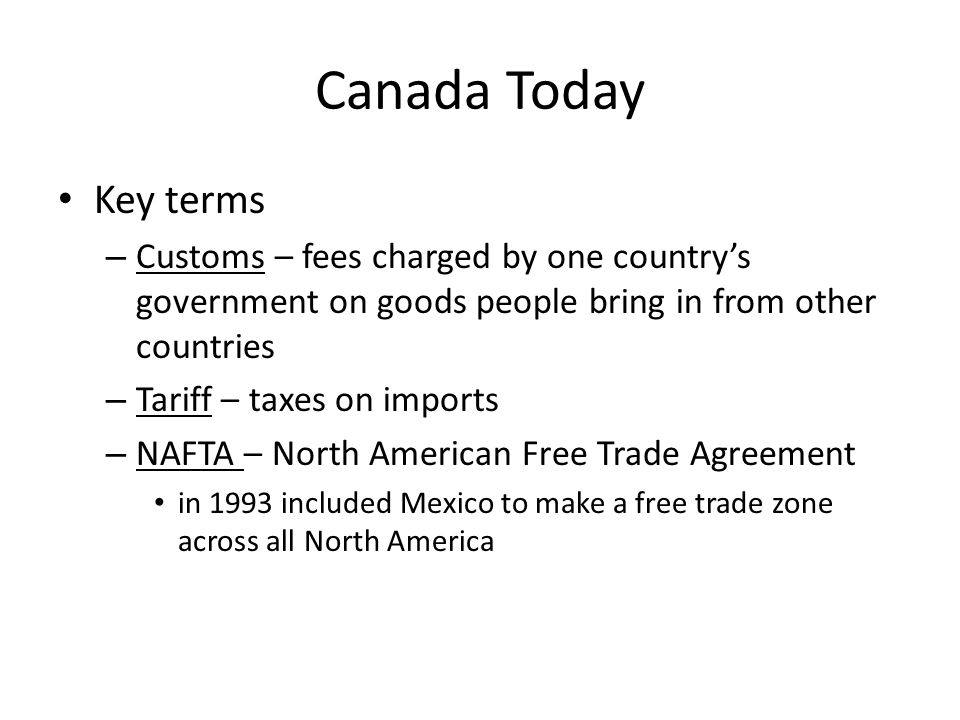 Canada Today Key terms. Customs – fees charged by one country's government on goods people bring in from other countries.