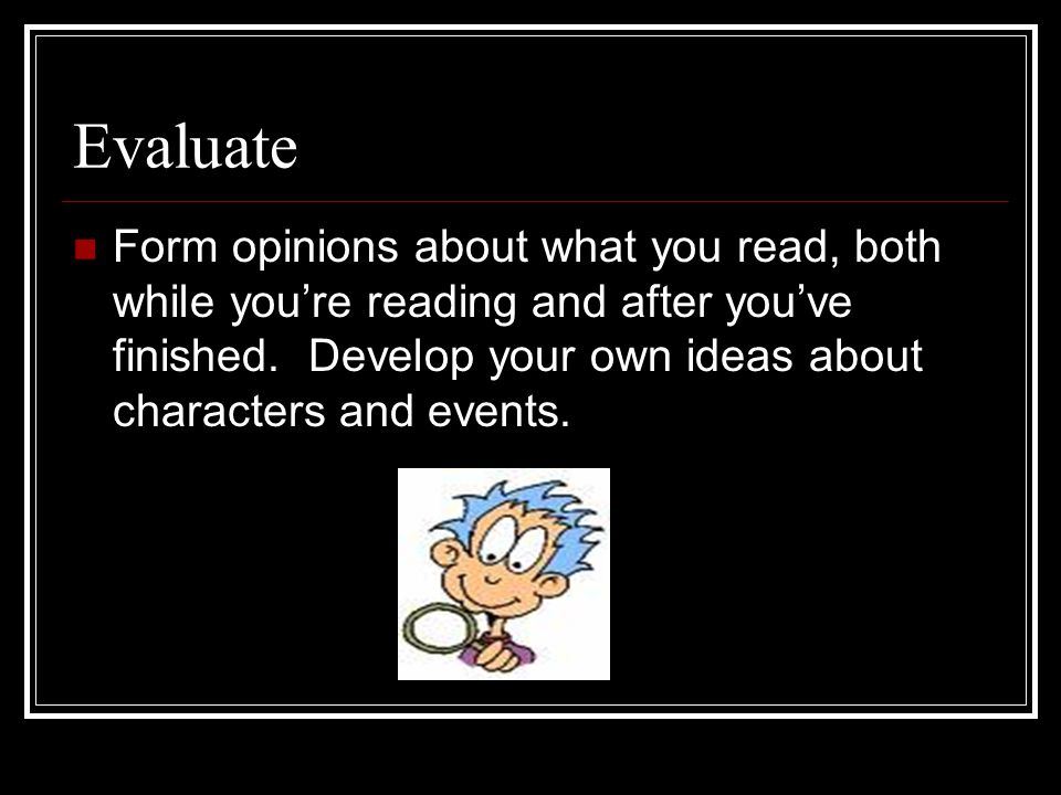 Evaluate Form opinions about what you read, both while you're reading and after you've finished.