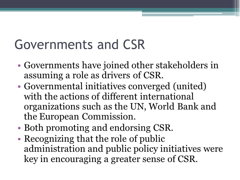 Governments and CSR Governments have joined other stakeholders in assuming a role as drivers of CSR.