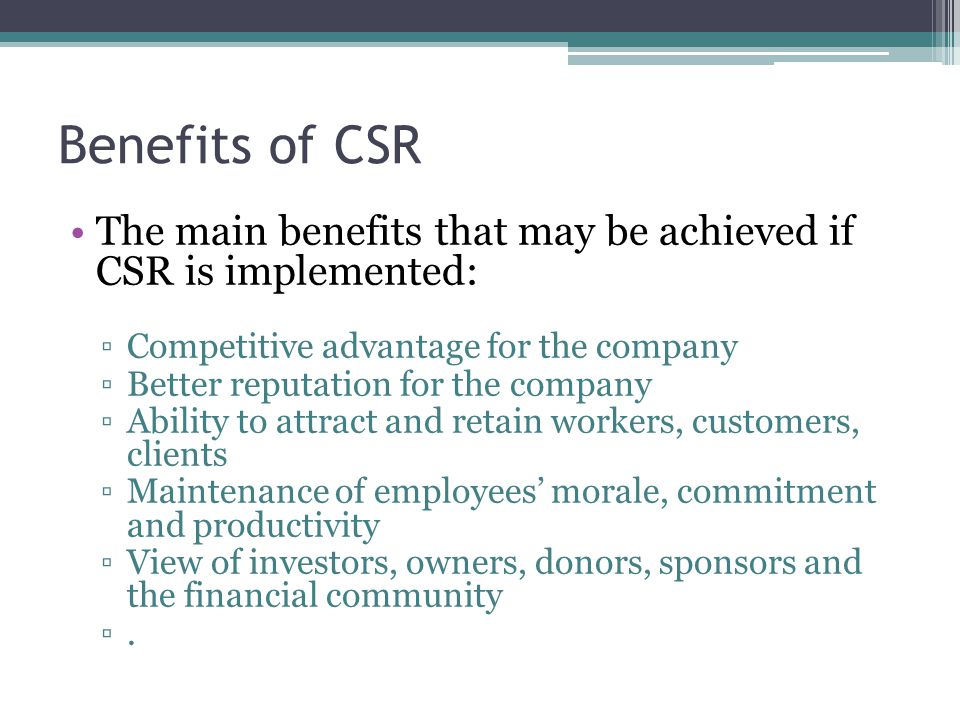 Benefits of CSR The main benefits that may be achieved if CSR is implemented: Competitive advantage for the company.