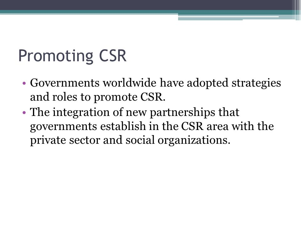 Promoting CSR Governments worldwide have adopted strategies and roles to promote CSR.