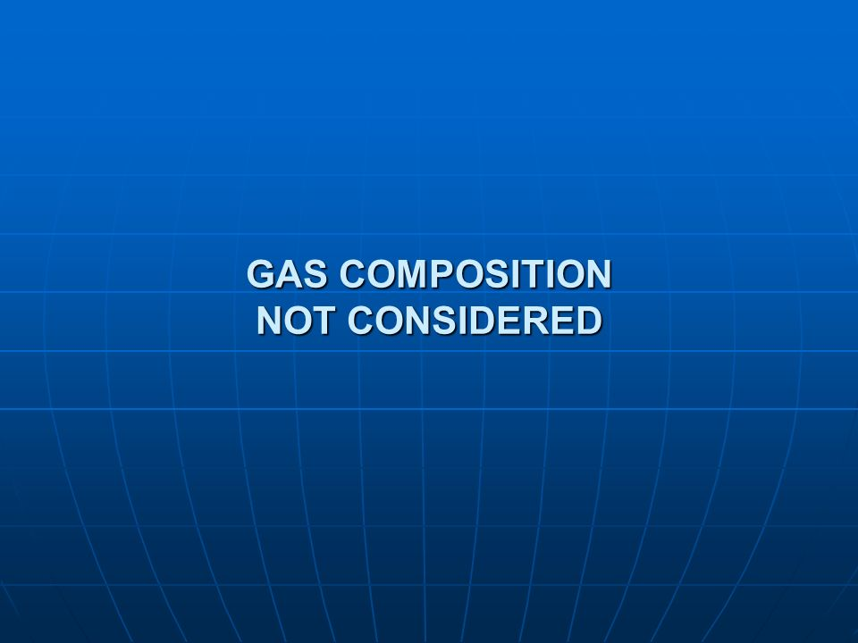 GAS COMPOSITION NOT CONSIDERED