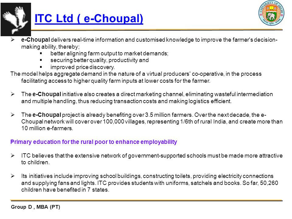 ITC Ltd ( e-Choupal) e-Choupal delivers real-time information and customised knowledge to improve the farmer s decision-making ability, thereby;
