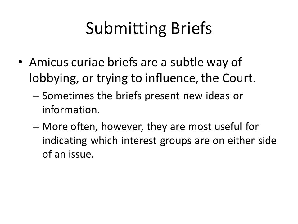 Submitting Briefs Amicus curiae briefs are a subtle way of lobbying, or trying to influence, the Court.