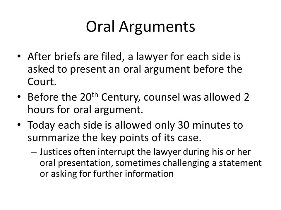 Oral Arguments After briefs are filed, a lawyer for each side is asked to present an oral argument before the Court.