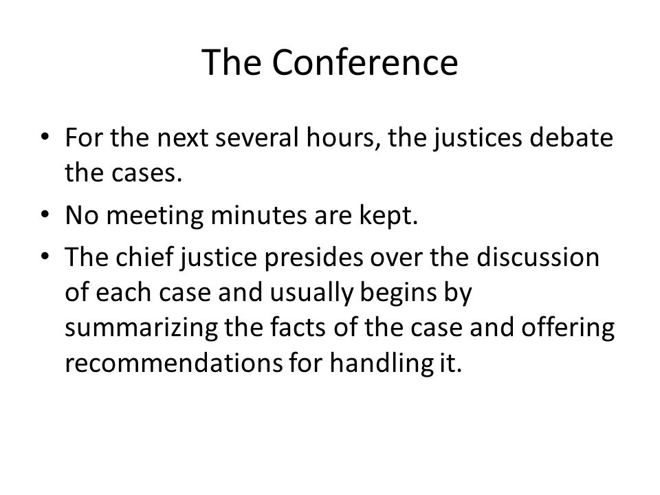 The Conference For the next several hours, the justices debate the cases. No meeting minutes are kept.