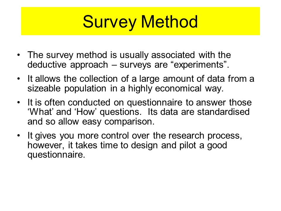 Survey Method The survey method is usually associated with the deductive approach – surveys are experiments .