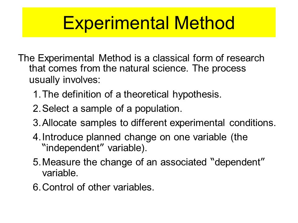 Experimental Method The Experimental Method is a classical form of research that comes from the natural science. The process usually involves: