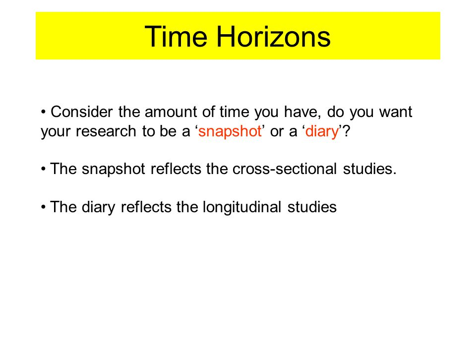 Time Horizons Consider the amount of time you have, do you want your research to be a 'snapshot' or a 'diary'