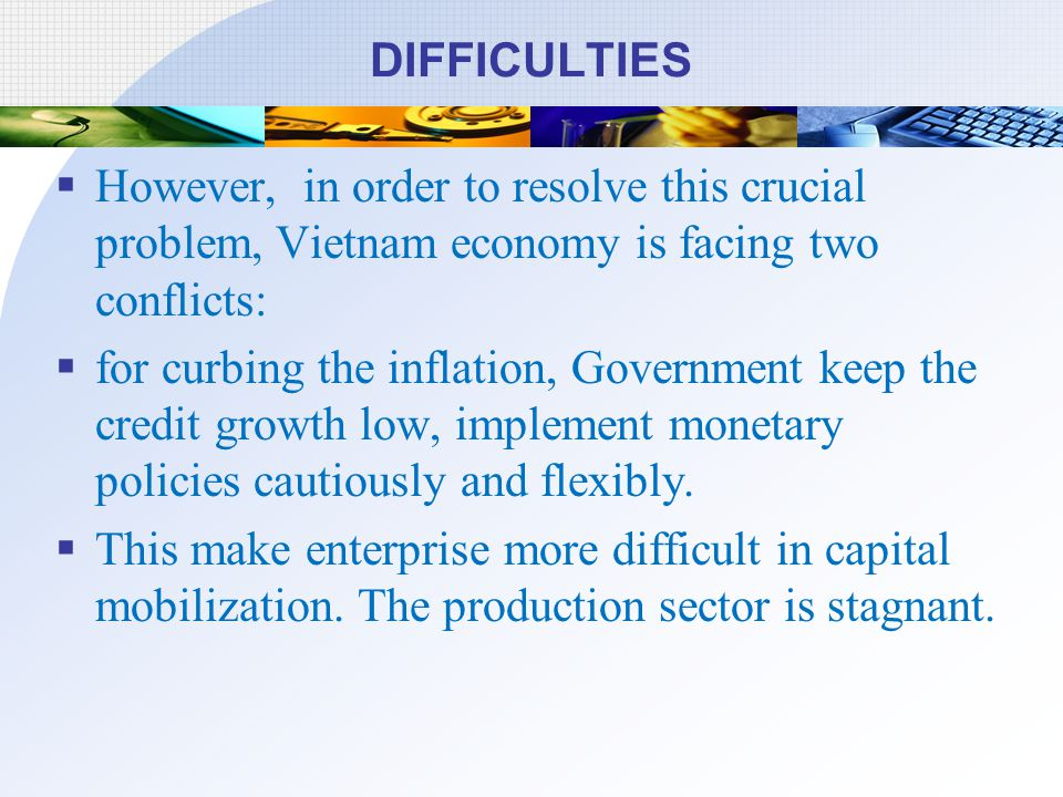 DIFFICULTIES However, in order to resolve this crucial problem, Vietnam economy is facing two conflicts: