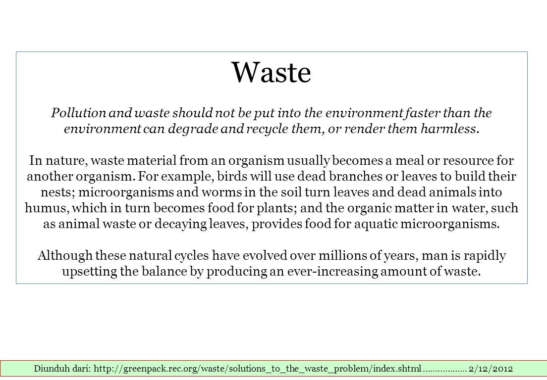 Waste Pollution and waste should not be put into the environment faster than the environment can degrade and recycle them, or render them harmless. In nature, waste material from an organism usually becomes a meal or resource for another organism. For example, birds will use dead branches or leaves to build their nests; microorganisms and worms in the soil turn leaves and dead animals into humus, which in turn becomes food for plants; and the organic matter in water, such as animal waste or decaying leaves, provides food for aquatic microorganisms. Although these natural cycles have evolved over millions of years, man is rapidly upsetting the balance by producing an ever-increasing amount of waste.