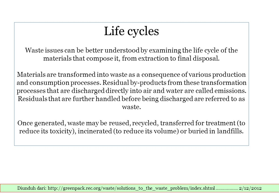 Life cycles Waste issues can be better understood by examining the life cycle of the materials that compose it, from extraction to final disposal. Materials are transformed into waste as a consequence of various production and consumption processes. Residual by-products from these transformation processes that are discharged directly into air and water are called emissions. Residuals that are further handled before being discharged are referred to as waste. Once generated, waste may be reused, recycled, transferred for treatment (to reduce its toxicity), incinerated (to reduce its volume) or buried in landfills.