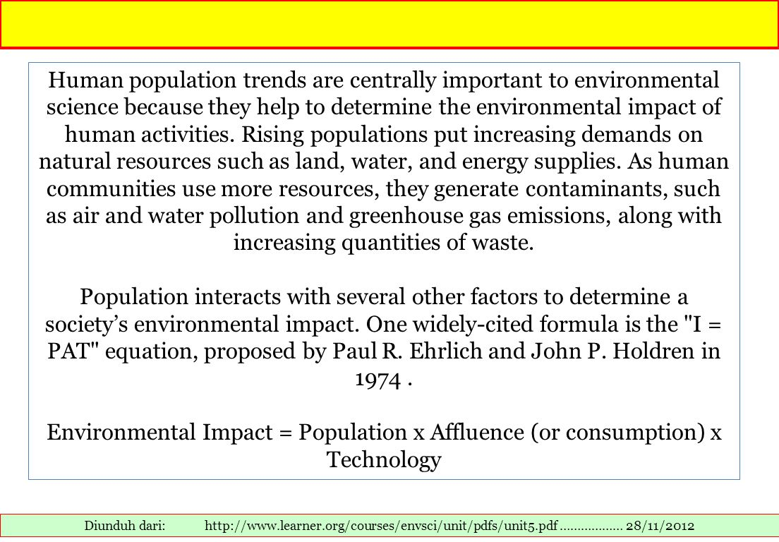 Human population trends are centrally important to environmental science because they help to determine the environmental impact of human activities. Rising populations put increasing demands on natural resources such as land, water, and energy supplies. As human communities use more resources, they generate contaminants, such as air and water pollution and greenhouse gas emissions, along with increasing quantities of waste.