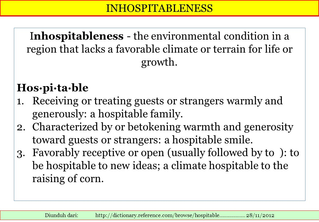 INHOSPITABLENESS Inhospitableness - the environmental condition in a region that lacks a favorable climate or terrain for life or growth.