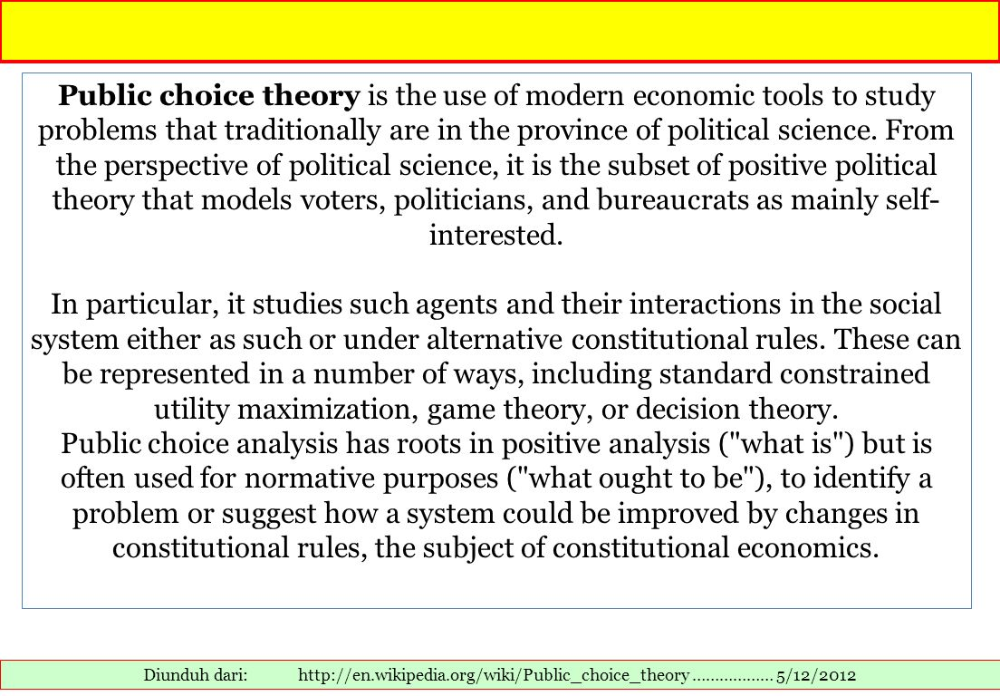 Public choice theory is the use of modern economic tools to study problems that traditionally are in the province of political science. From the perspective of political science, it is the subset of positive political theory that models voters, politicians, and bureaucrats as mainly self-interested.