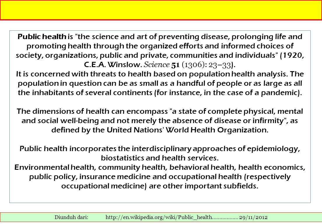 Public health is the science and art of preventing disease, prolonging life and promoting health through the organized efforts and informed choices of society, organizations, public and private, communities and individuals (1920, C.E.A. Winslow. Science 51 (1306): 23–33).